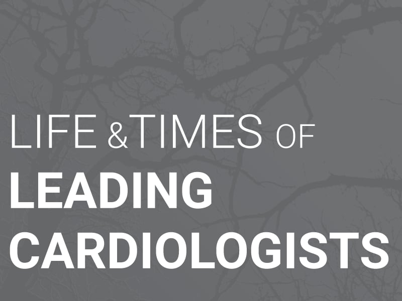Life and Times of Leading Cardiologists